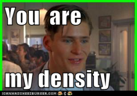 You are my Density.